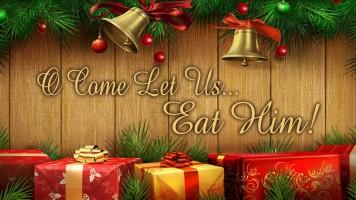 O Come Let Us… Eat Him